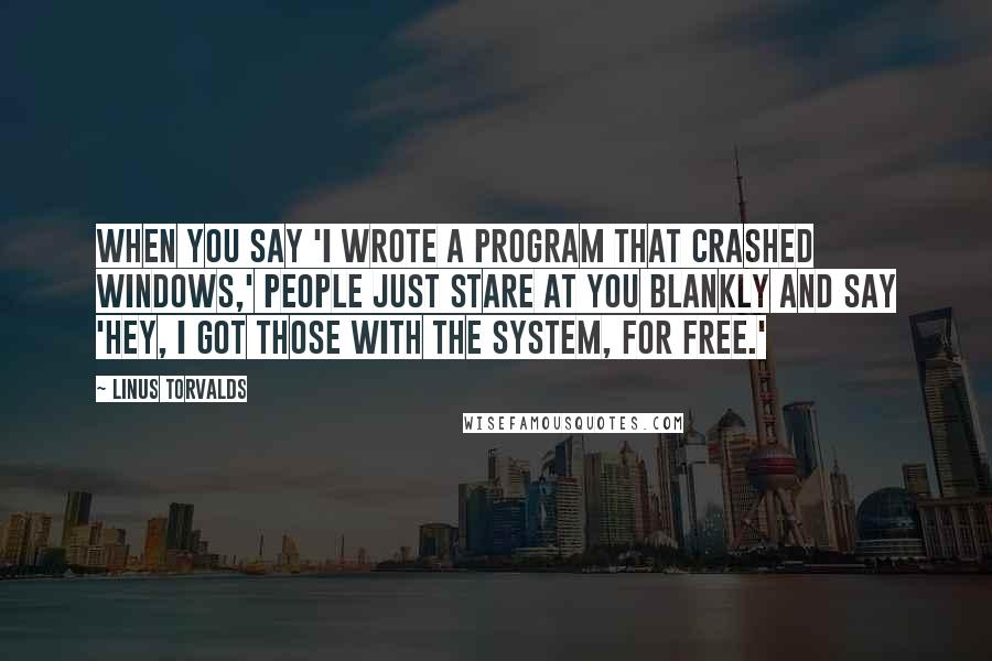 Linus Torvalds quotes: When you say 'I wrote a program that crashed Windows,' people just stare at you blankly and say 'Hey, I got those with the system, for free.'