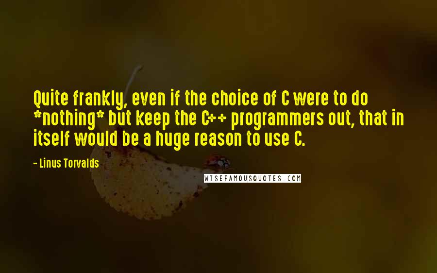 Linus Torvalds quotes: Quite frankly, even if the choice of C were to do *nothing* but keep the C++ programmers out, that in itself would be a huge reason to use C.