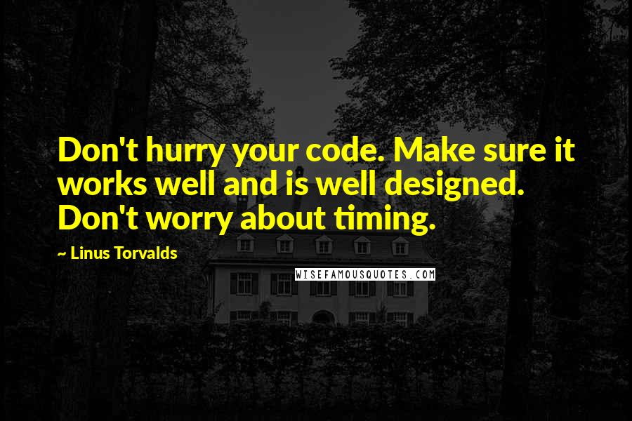 Linus Torvalds quotes: Don't hurry your code. Make sure it works well and is well designed. Don't worry about timing.