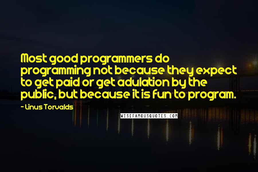 Linus Torvalds quotes: Most good programmers do programming not because they expect to get paid or get adulation by the public, but because it is fun to program.