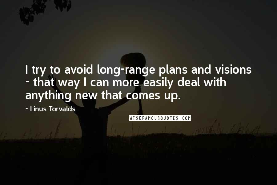 Linus Torvalds quotes: I try to avoid long-range plans and visions - that way I can more easily deal with anything new that comes up.