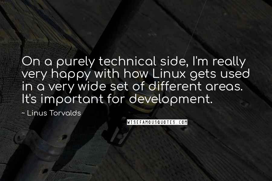 Linus Torvalds quotes: On a purely technical side, I'm really very happy with how Linux gets used in a very wide set of different areas. It's important for development.