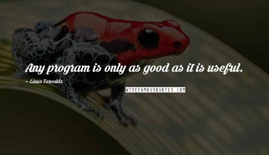 Linus Torvalds quotes: Any program is only as good as it is useful.
