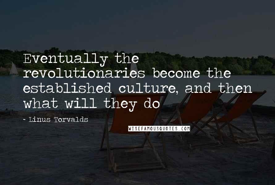 Linus Torvalds quotes: Eventually the revolutionaries become the established culture, and then what will they do