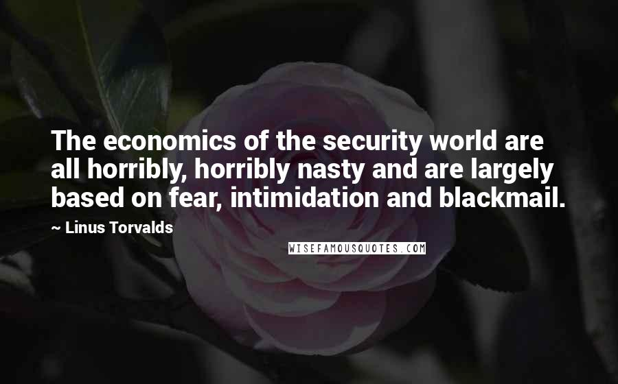 Linus Torvalds quotes: The economics of the security world are all horribly, horribly nasty and are largely based on fear, intimidation and blackmail.