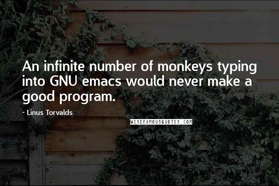 Linus Torvalds quotes: An infinite number of monkeys typing into GNU emacs would never make a good program.