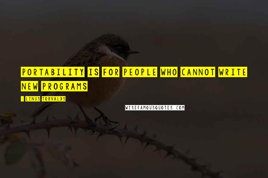 Linus Torvalds quotes: Portability is for people who cannot write new programs