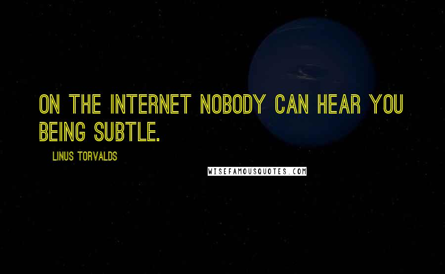 Linus Torvalds quotes: On the internet nobody can hear you being subtle.