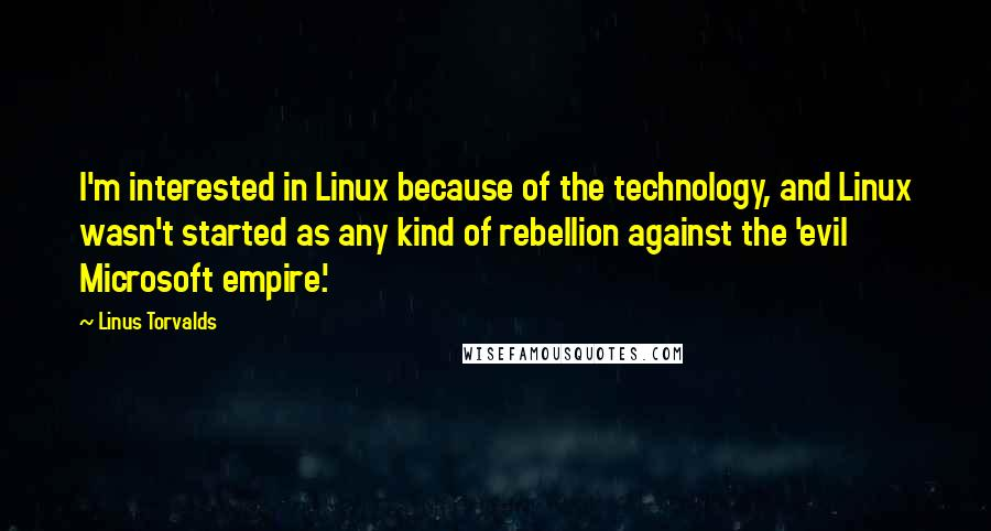 Linus Torvalds quotes: I'm interested in Linux because of the technology, and Linux wasn't started as any kind of rebellion against the 'evil Microsoft empire.'