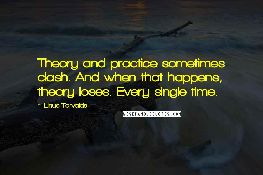 Linus Torvalds quotes: Theory and practice sometimes clash. And when that happens, theory loses. Every single time.