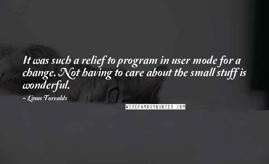 Linus Torvalds quotes: It was such a relief to program in user mode for a change. Not having to care about the small stuff is wonderful.