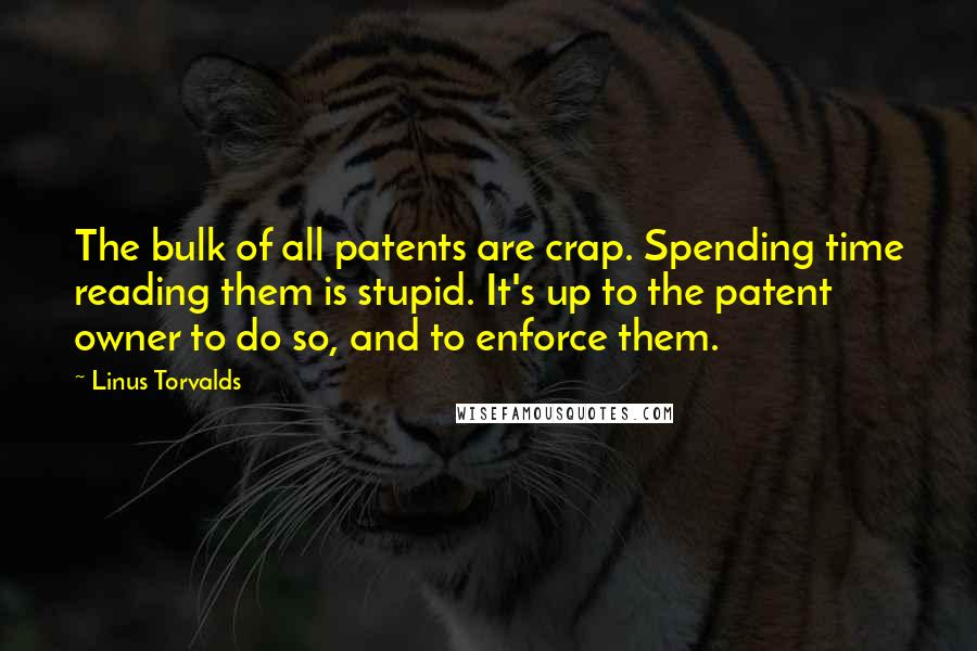 Linus Torvalds quotes: The bulk of all patents are crap. Spending time reading them is stupid. It's up to the patent owner to do so, and to enforce them.