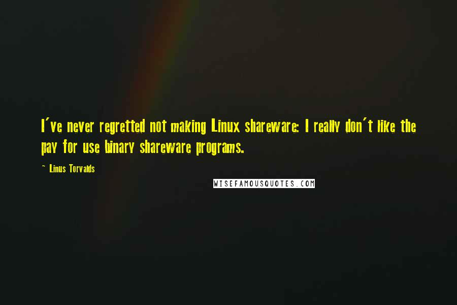 Linus Torvalds quotes: I've never regretted not making Linux shareware: I really don't like the pay for use binary shareware programs.