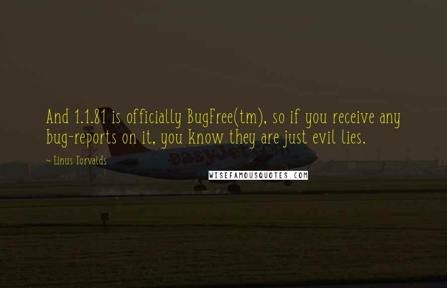 Linus Torvalds quotes: And 1.1.81 is officially BugFree(tm), so if you receive any bug-reports on it, you know they are just evil lies.