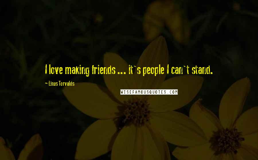 Linus Torvalds quotes: I love making friends ... it's people I can't stand.