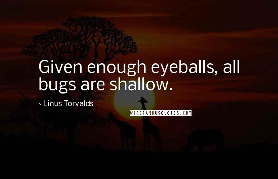 Linus Torvalds quotes: Given enough eyeballs, all bugs are shallow.