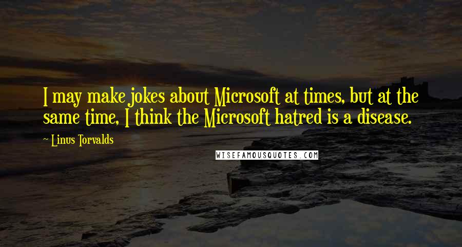 Linus Torvalds quotes: I may make jokes about Microsoft at times, but at the same time, I think the Microsoft hatred is a disease.