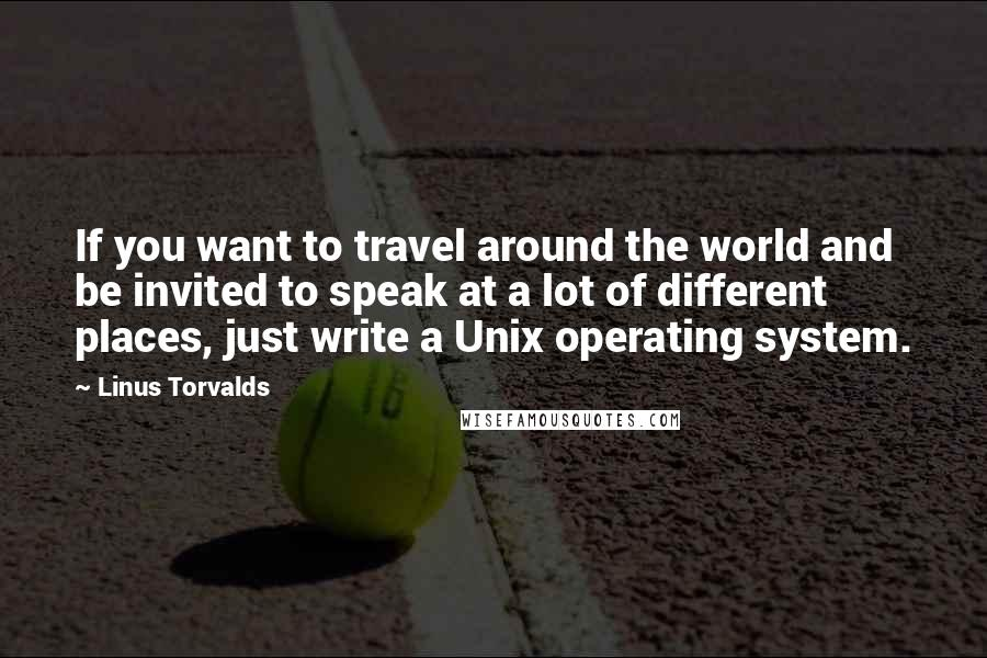 Linus Torvalds quotes: If you want to travel around the world and be invited to speak at a lot of different places, just write a Unix operating system.