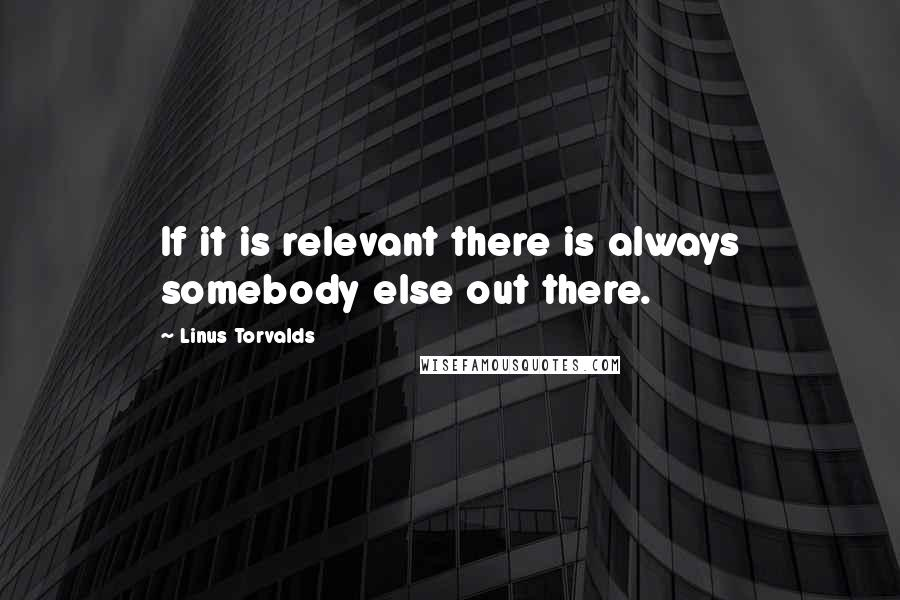 Linus Torvalds quotes: If it is relevant there is always somebody else out there.