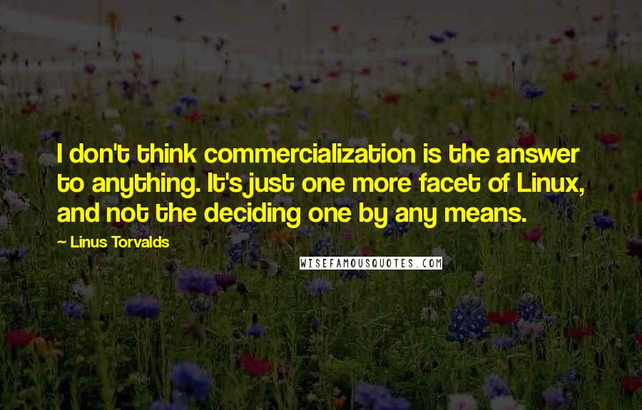 Linus Torvalds quotes: I don't think commercialization is the answer to anything. It's just one more facet of Linux, and not the deciding one by any means.