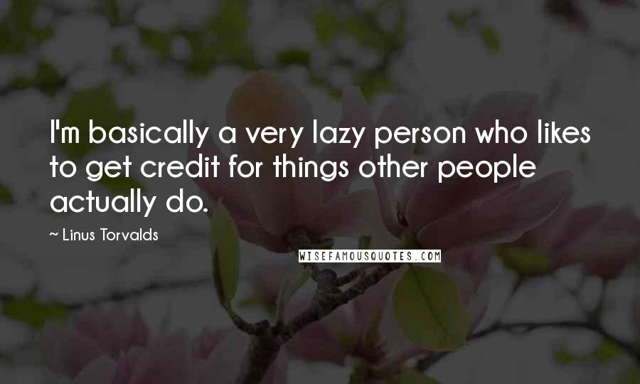 Linus Torvalds quotes: I'm basically a very lazy person who likes to get credit for things other people actually do.
