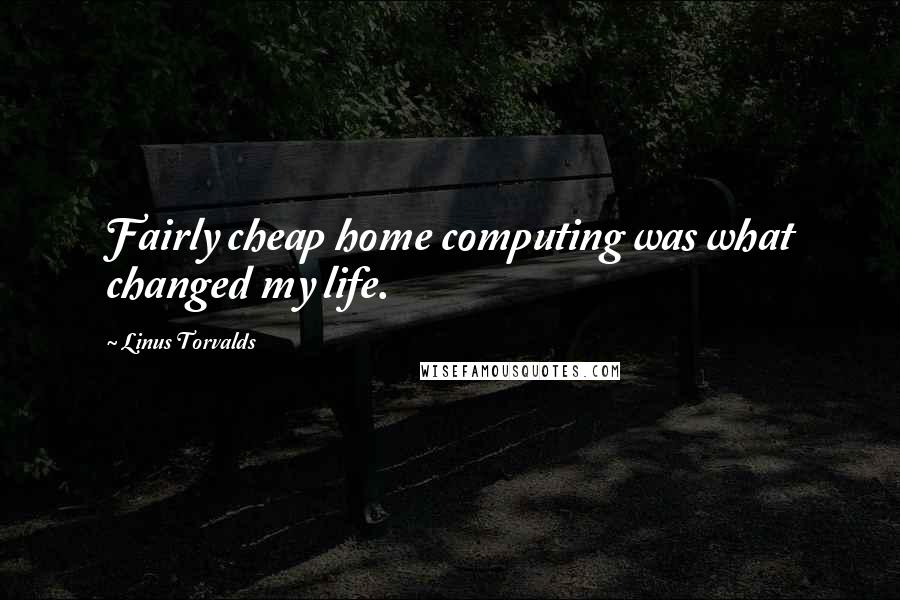 Linus Torvalds quotes: Fairly cheap home computing was what changed my life.