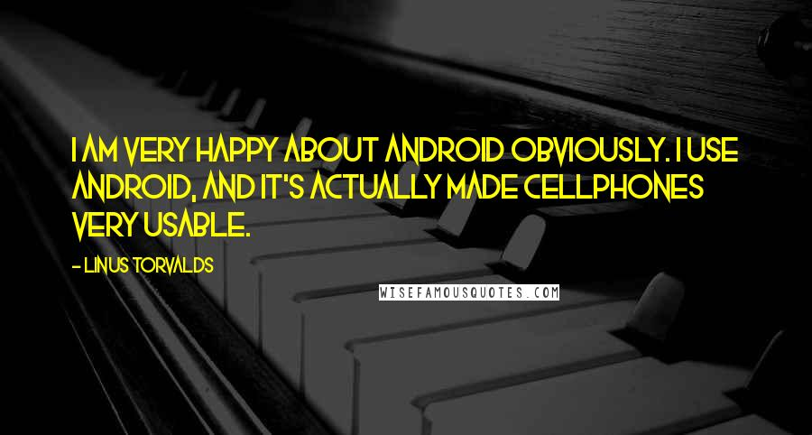 Linus Torvalds quotes: I am very happy about Android obviously. I use Android, and it's actually made cellphones very usable.