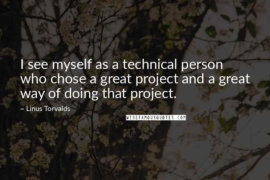 Linus Torvalds quotes: I see myself as a technical person who chose a great project and a great way of doing that project.