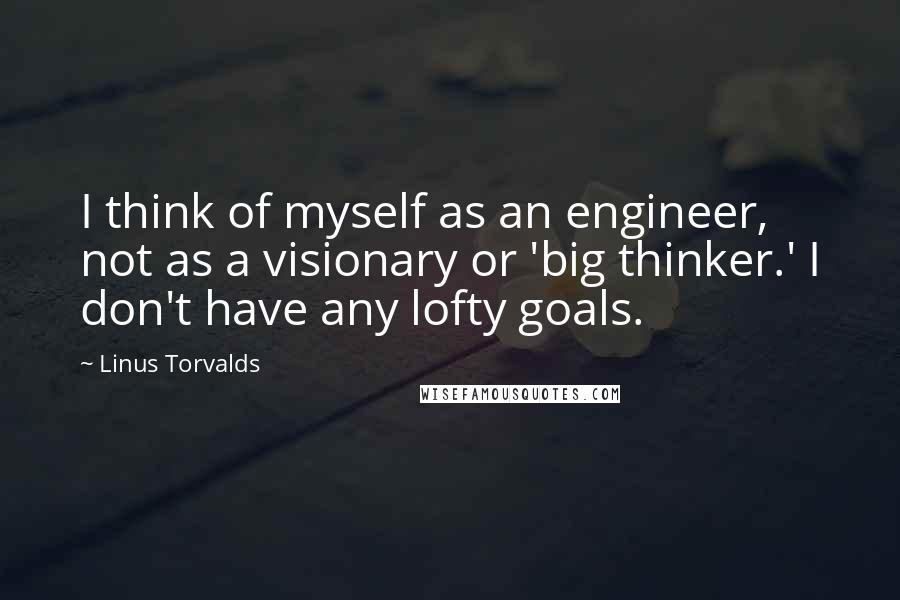 Linus Torvalds quotes: I think of myself as an engineer, not as a visionary or 'big thinker.' I don't have any lofty goals.