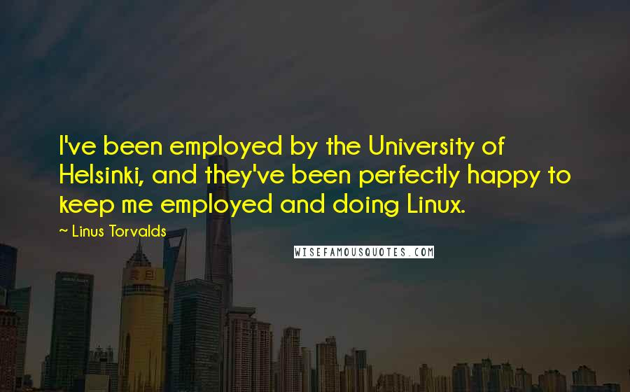 Linus Torvalds quotes: I've been employed by the University of Helsinki, and they've been perfectly happy to keep me employed and doing Linux.