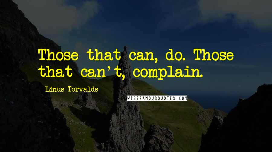 Linus Torvalds quotes: Those that can, do. Those that can't, complain.
