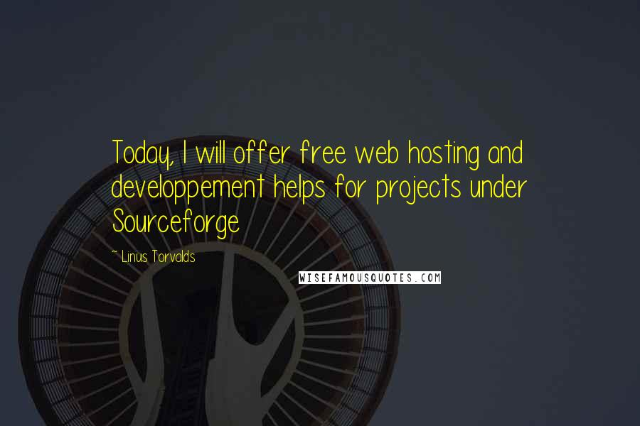Linus Torvalds quotes: Today, I will offer free web hosting and developpement helps for projects under Sourceforge