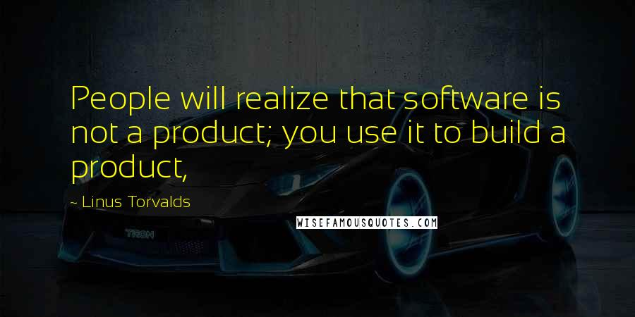 Linus Torvalds quotes: People will realize that software is not a product; you use it to build a product,