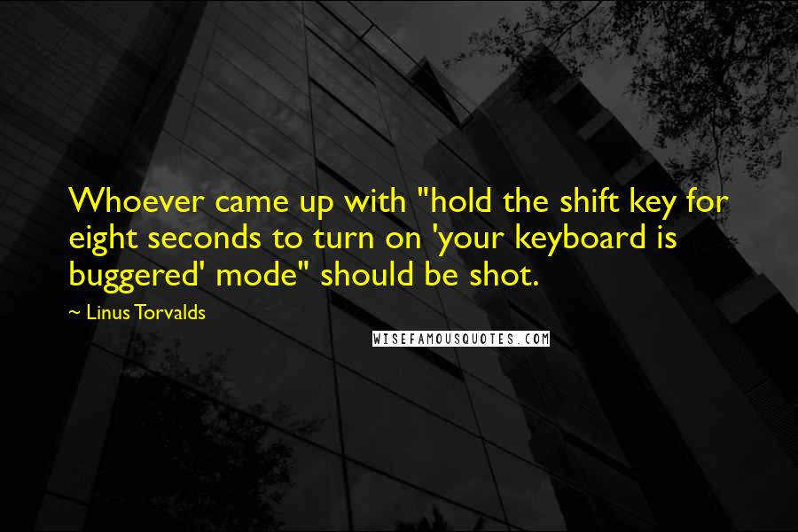 "Linus Torvalds quotes: Whoever came up with ""hold the shift key for eight seconds to turn on 'your keyboard is buggered' mode"" should be shot."