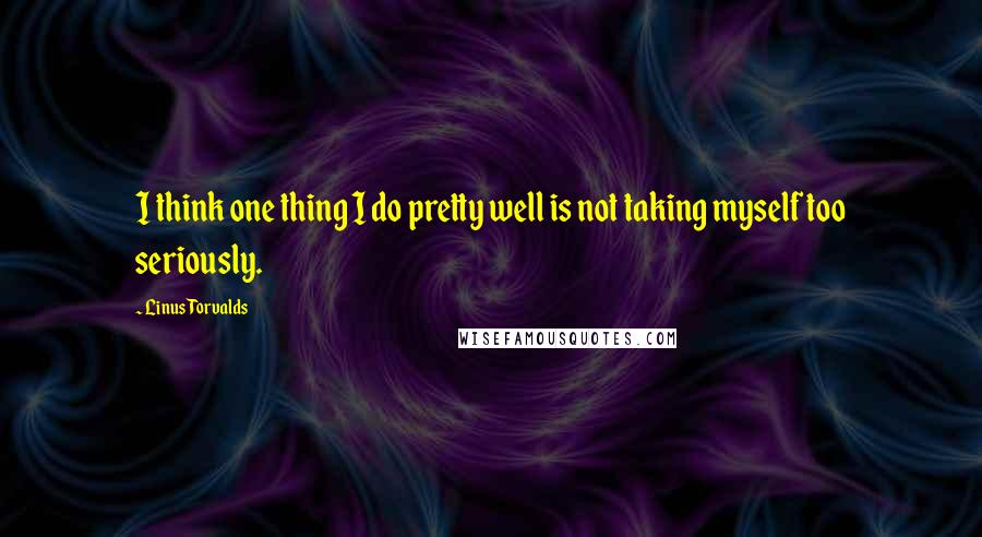 Linus Torvalds quotes: I think one thing I do pretty well is not taking myself too seriously.