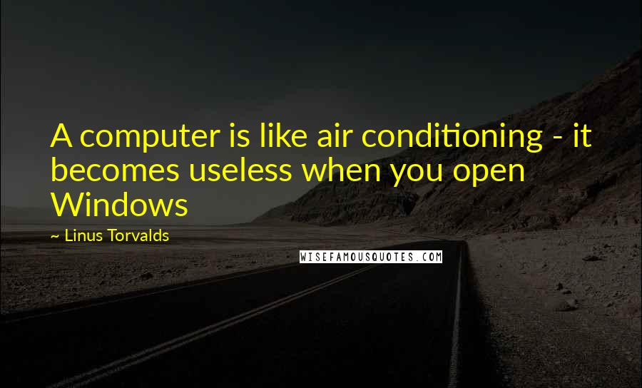 Linus Torvalds quotes: A computer is like air conditioning - it becomes useless when you open Windows