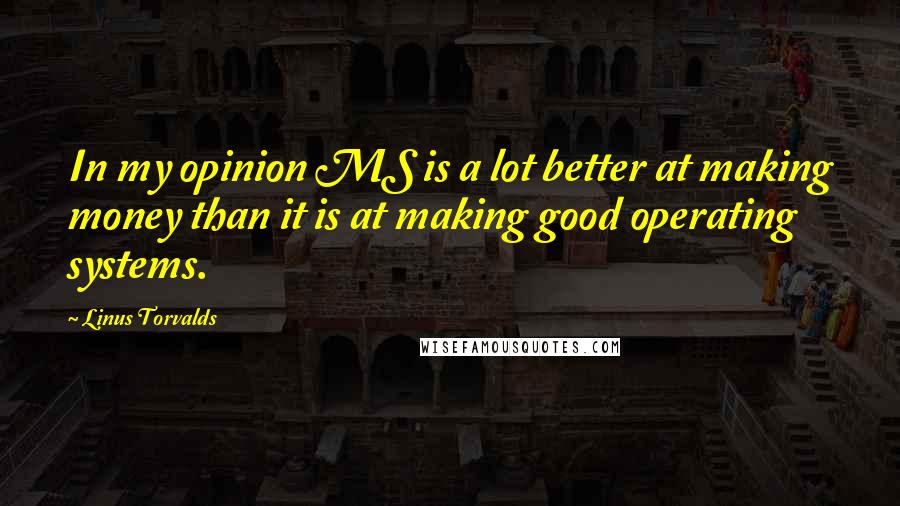Linus Torvalds quotes: In my opinion MS is a lot better at making money than it is at making good operating systems.