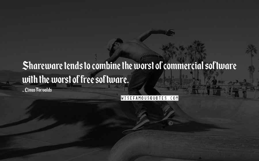 Linus Torvalds quotes: Shareware tends to combine the worst of commercial software with the worst of free software.