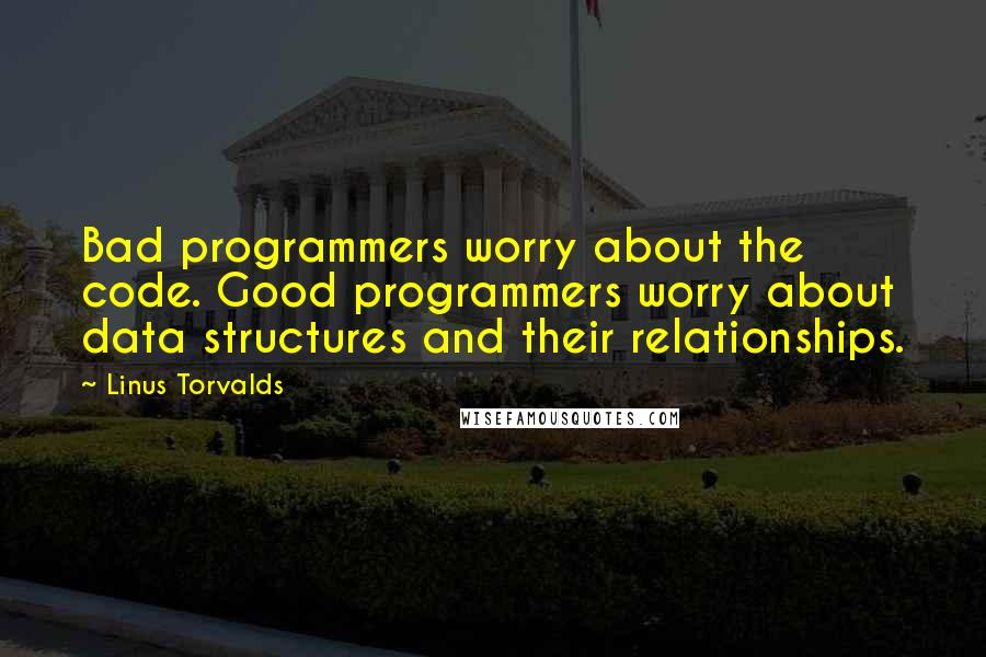 Linus Torvalds quotes: Bad programmers worry about the code. Good programmers worry about data structures and their relationships.