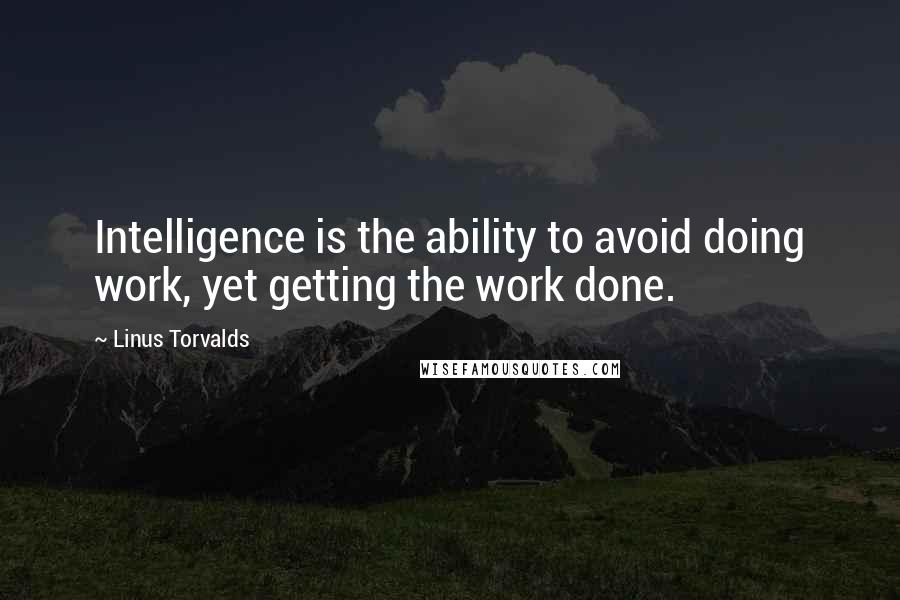 Linus Torvalds quotes: Intelligence is the ability to avoid doing work, yet getting the work done.