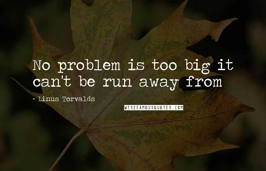 Linus Torvalds quotes: No problem is too big it can't be run away from