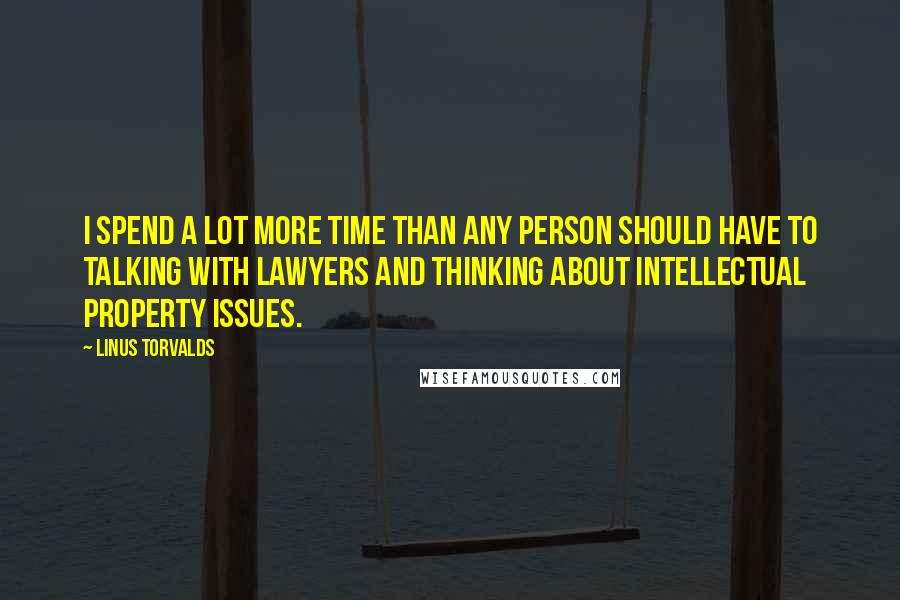Linus Torvalds quotes: I spend a lot more time than any person should have to talking with lawyers and thinking about intellectual property issues.