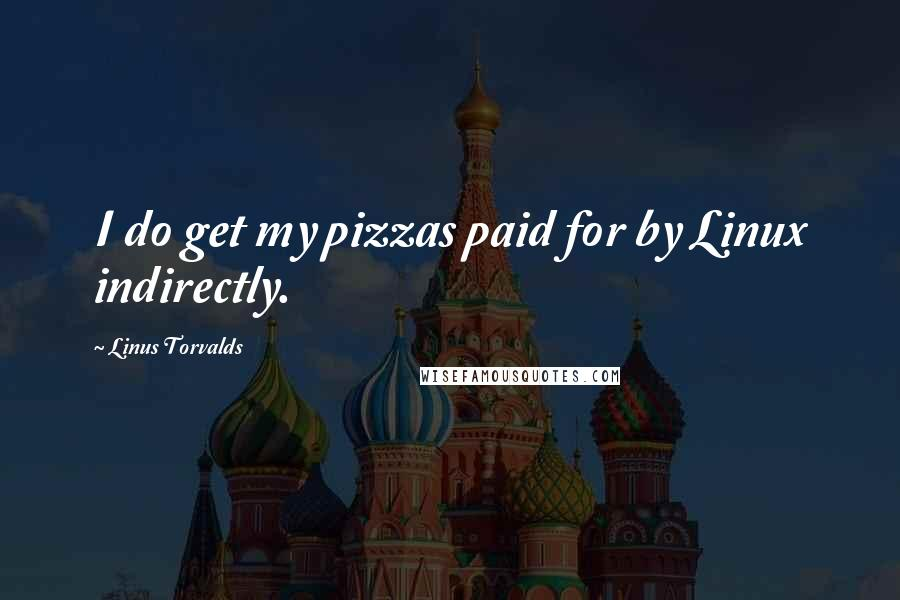Linus Torvalds quotes: I do get my pizzas paid for by Linux indirectly.