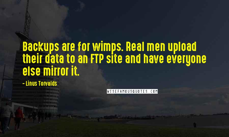 Linus Torvalds quotes: Backups are for wimps. Real men upload their data to an FTP site and have everyone else mirror it.