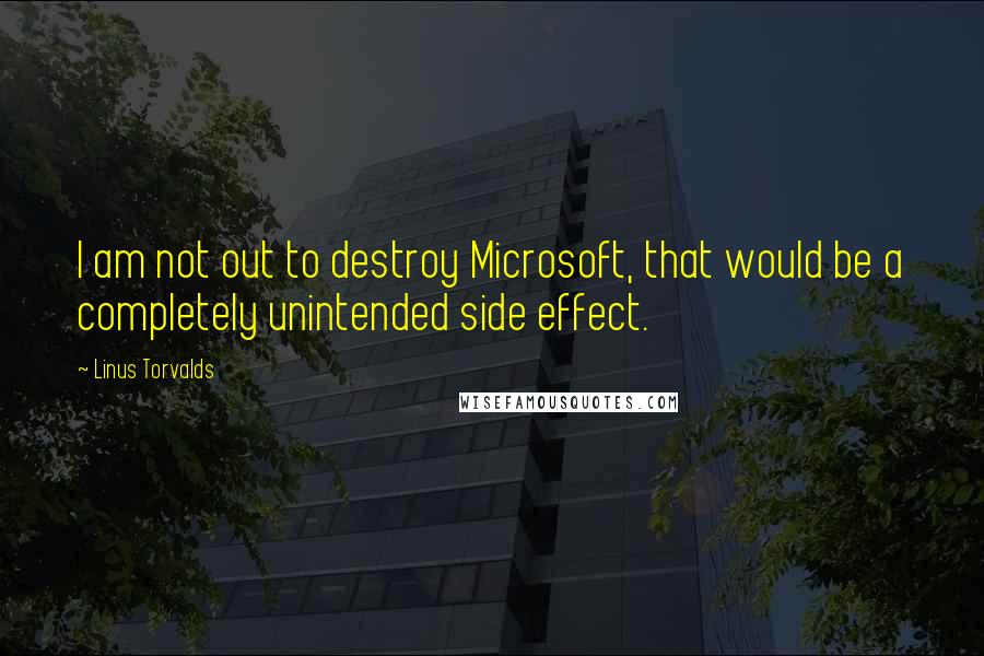 Linus Torvalds quotes: I am not out to destroy Microsoft, that would be a completely unintended side effect.