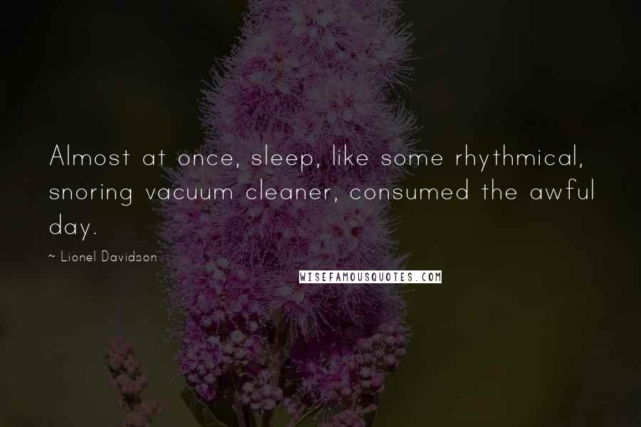 Lionel Davidson quotes: Almost at once, sleep, like some rhythmical, snoring vacuum cleaner, consumed the awful day.