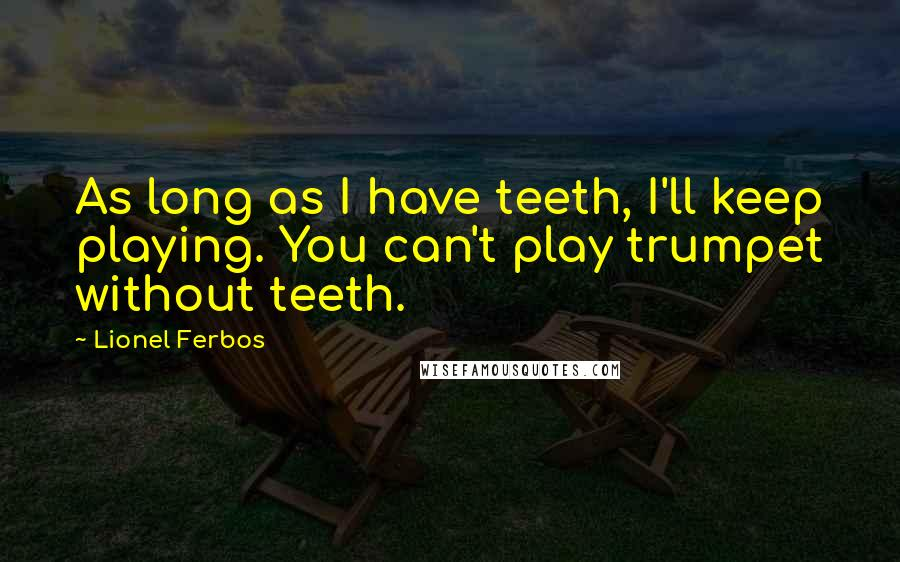 Lionel Ferbos quotes: As long as I have teeth, I'll keep playing. You can't play trumpet without teeth.