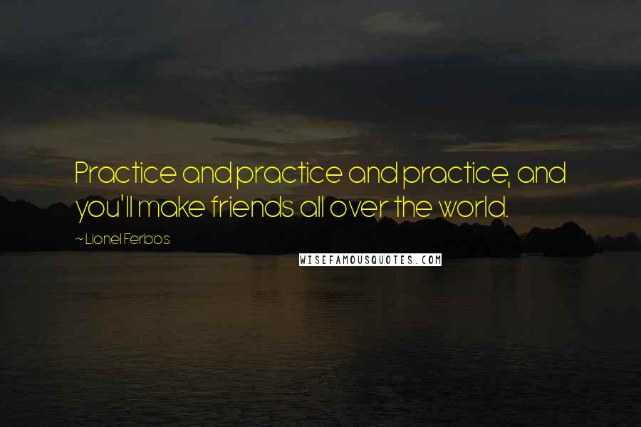 Lionel Ferbos quotes: Practice and practice and practice, and you'll make friends all over the world.