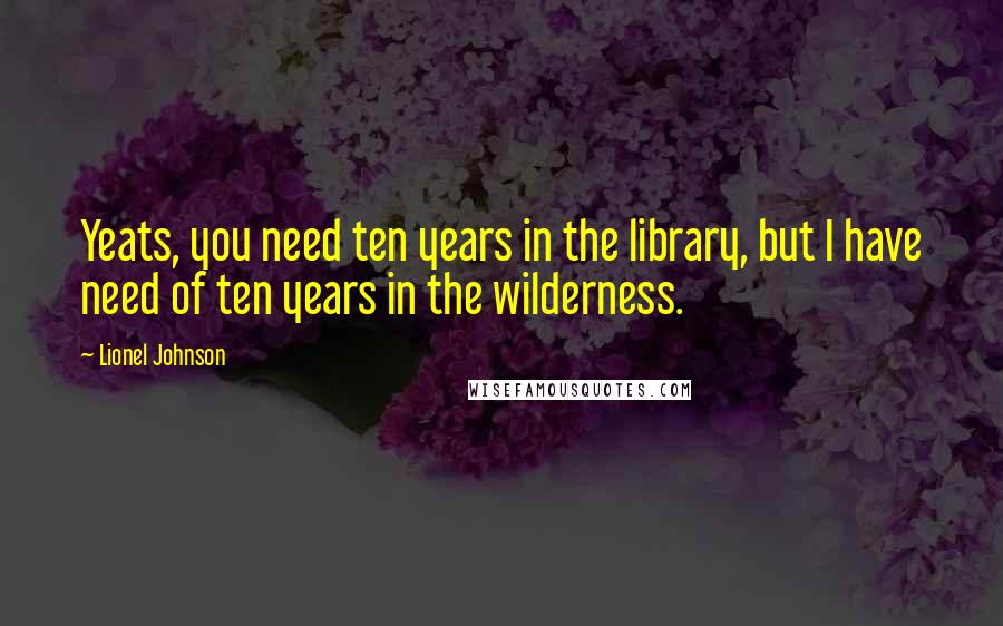 Lionel Johnson quotes: Yeats, you need ten years in the library, but I have need of ten years in the wilderness.