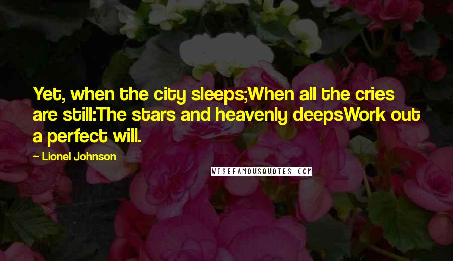 Lionel Johnson quotes: Yet, when the city sleeps;When all the cries are still:The stars and heavenly deepsWork out a perfect will.